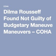 Dilma Rousseff Found Not Guilty of Budgetary Maneuvers – COHA