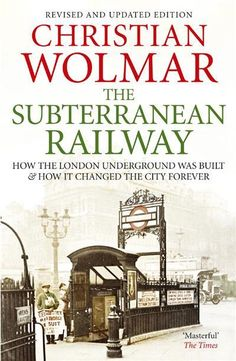 the subterranean railway how the london underground was built and how it