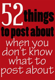 52 Things to Post About When You Don't Know What to Post About - blog post ideas.