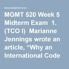 """MGMT 520 Week 5 Midterm Exam  1. (TCO I) Marianne Jennings wrote an article, """"Why an International Code of Ethics would be good,"""" which was assigned to be read at the beginning of the course. As you have worked throughout this session, you should have considered this article and how it may or may not have impacted different situations in the world economic/business/legal/political environments.....…Great Depression  2. (TCO A)Use the fact pattern you received in the above Marianne…"""