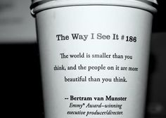"""""""The world is smaller than you think, and the people on it are more beautiful than you think."""" The Way I See It #186"""