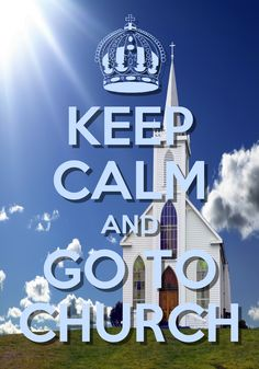 KEEP CALM AND GO TO CHURCH !!!!