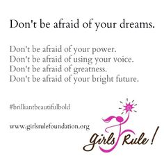 Don't be afraid of your dreams.  Don't be afraid of your power. Don't be afraid of using your voice.  Don't be afraid of greatness.  Don't be afraid of your bright future.    #brilliantbeautifulbold www.girlsrulefoundation.org