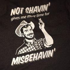 "Not sure if this qualifies as a gentlemanly quote, but it's fun. ""Not Shavin' gives me time for Misbehavin'"""
