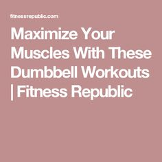 Maximize Your Muscles With These Dumbbell Workouts | Fitness Republic
