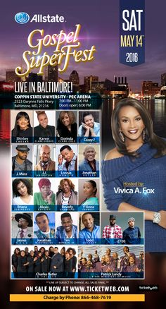 Allstate Gospel SuperFest on Sat, 5/14/16 at 7p | Hosted by Vivica A. Fox, ft/ Shirley Caesar, Karen Clark-Sheard, Dorinda Clark-Cole, Casey J, J Moss, J.J. Hairston, Lonnie Hunter, Jonathan Butler, Briana Babineaux, Alexis Spight, Beverly Crawford, Y'Anna Crawley, James Hall, Jonathan McReynolds, Tim Bowman, Jr., Todd Dulaney, 21:03, Charles Butler & Trinity and Patrick Lundy & the Ministers of Music.  Location: Baltimore, MD Tickets www.ticketweb.com