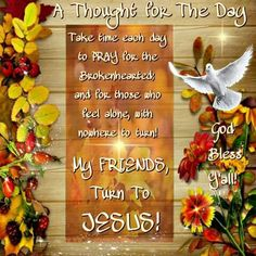 Take time each day to Pray for the brokenhearted & for those who feel alone, with nowhere to turn!