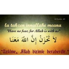 """Have no fear, for ALLAH is with us""  The Holy Quran 9:40"