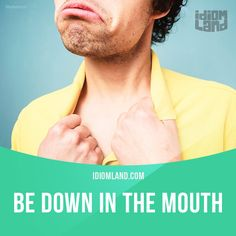 """""""Be down in the mouth"""" means """"to be sad"""".  Anna is very down in the mouth because her father just died."""