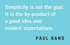 """""""Simplicity is not the goal. It is the by-product of a good idea and modest expectations."""" -Paul Rand"""
