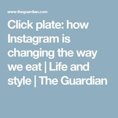 Click plate: how Instagram is changing the way we eat | Life and style | The Guardian
