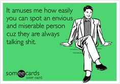 It amuses me how easily you can spot an envious and miserable person cuz they are always talking shit.