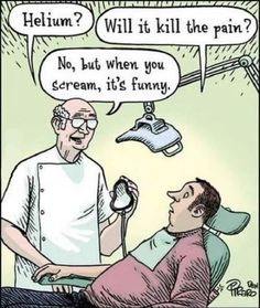 Dental humor. Helium? Will it kill the pain? No but it sounds funny when you scream. I hate going to the dentist!