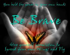 Be brave! You hold the power in your hands. Spread your wings and fly.