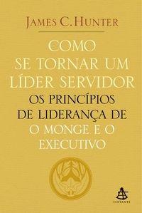 Como Se Tornar um Líder Servidor - Os Princípios de Liderança de o Monge e o Executivo - Saraiva.com.br
