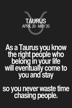 As a Taurus you know the right people who belong in your life will evenlually come to you and stay so you never waste time chasing people. Taurus   Taurus Quotes   Taurus Zodiac Signs