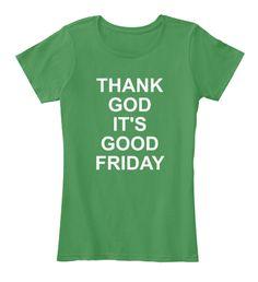 Thank God It's Good Friday T Shirt2017 Kelly Green  T-Shirt Nữ Front