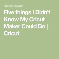 Five things I Didn't Know My Cricut Maker Could Do | Cricut