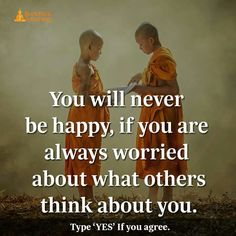 You will never be happy if you are worried about what others think about you.