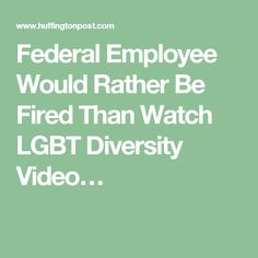 Federal Employee Would Rather Be Fired Than Watch LGBT Diversity Video…