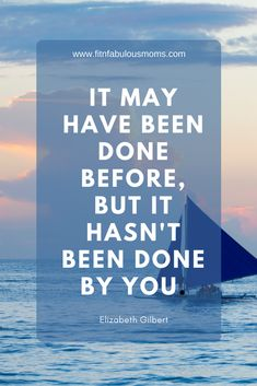 It may have been done before, but it hasn't been done by you - Elizabeth Gilbert