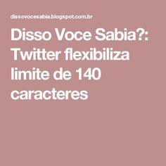 Disso Voce Sabia?: Twitter flexibiliza limite de 140 caracteres