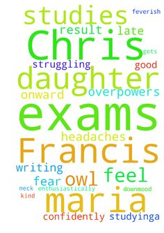 My daughter Chris Maria Francis is - My daughter Chris Maria Francis is struggling with her studies and exams. She has frequent headaches and downmood. Not feeling like studying.A kind of fear overpowers her when doing exams. She feel feverish when writing exams. of late she had a dream of an owl biting her on her neck and then onward she is dejected and disturbed. Kindly cry out to God that she studies enthusiastically and confidently and gets a good result. Praise God.  Posted at…