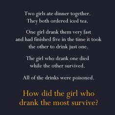 Two girls ate dinner together. They both ordered ice tea. One girl drank them very fast and drank five of them in the time it took the other to drink one. The girl who drank one died while the other survived. All of the drinks were poisoned. Why did the girl that drank more ice tea survive?