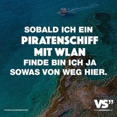 Sobald ich ein Piratenschiff mit WLAN finde bin ich ja sowas von weg hier. - VISUAL STATEMENTS®