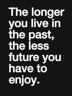 Move forward and let the past be the past.