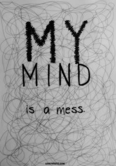 My mind is a mess. However that is the way that I like it.