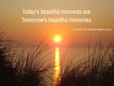 Today's beautiful moments are tomorrow's beautiful memories.