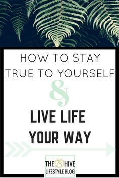 HOW TO STAY TRUE TO YOURSELF AND LIVE LIFE YOUR WAY- MY 8 TIPS
