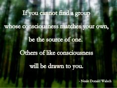 if you cannot find a group whose consciousness matches your own, be the source of one. others of like consciousness will be drawn to you ! neale donald walsch