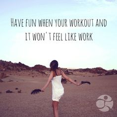 Have fun when you workout and it won't feel like work