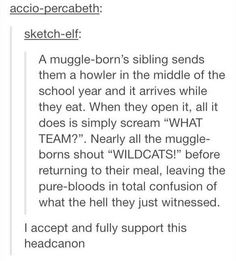"Muggleborns older siblings sending them a whole bunch of muggle stuff and they all yell the ending Howler:""You got mud on your face you big disgrace"" Muggleborns:""Somebody better put you in your place!"" *muggleborns start stopping and clapping* After a couple times of doing some of these muggle references purebloods decide its catchy and join in and the purebloods who dont think they learned what it means and are wtfing and questioning the other purebloods"