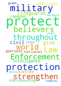 Protectionof Military, Gov't & Law Enforcement -    Protect our Elected Officials, Military, Federal, State and Local Law Enforcement, National and International Intelligence, Environmental Protection, Park Rangers, Postal Workers, Civil Clerks and Lifeguards. Restrain the devil during Ramadan (Grant freedom to imprisoned believers & patriots in the 10/40 Window, strengthen and protect pastors and their congregations -- again protect the U.S. Military).    �    Strengthen…