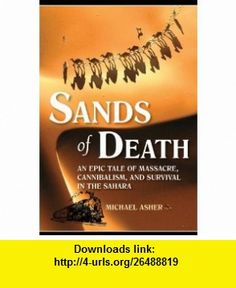 Sands of Death An Epic Tale of Massacre, Cannibalism, and Survival in the Sahara (9781602391628) Michael Asher , ISBN-10: 1602391629  , ISBN-13: 978-1602391628 ,  , tutorials , pdf , ebook , torrent , downloads , rapidshare , filesonic , hotfile , megaupload , fileserve