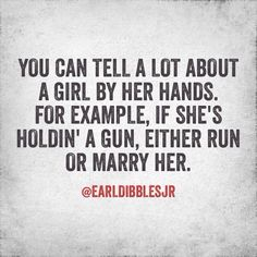 If you choose to run you better use a zig zag pattern in case she has good aim... yeah you better just marry her. ;)