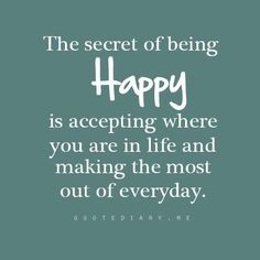 The secret of being happy is accepting where you are in life and making the most of everyday.