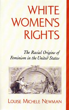 White women's rights: the racial origins of feminism in the United States / Louise Michele Newman. (Oxford University Press, 1999) / HQ 1410 N49