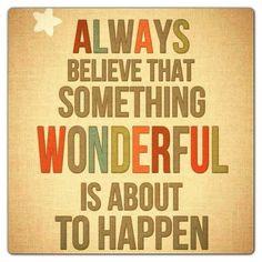 Sempre acredite que alguma coisa maravilhosa está para acontecer!