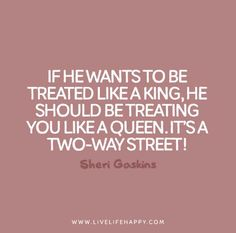 """If he wants to be treated like a king, he should be treating you like a queen. It's a two-way street!"" - Sheri Gaskins"
