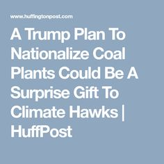 A Trump Plan To Nationalize Coal Plants Could Be A Surprise Gift To Climate Hawks Unintended Consequences, Modern History, Extreme Weather, Surprise Gifts, Third, January, United States, Lunch