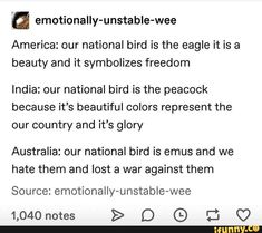 A emotionally-unstable-wee America: our national bird is the eagle it is a beauty and it symbolizes freedom India: our national bird is the peacock because it's beautiful colors represent the our country and it's glory Australia: our national bird is emus Funny Cute, The Funny, Hilarious, Funny Tumblr Posts, My Tumblr, Emotionally Unstable, Funny Memes, Jokes, Lol