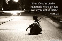 "Inspirational Quote: ""Even if you're on the right track, you'll get run over if you just sit there."" ~ Will Rogers"