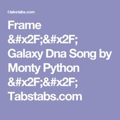 Frame // Galaxy Dna Song by Monty Python // Tabstabs.com