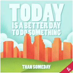 Today is a better day to do something than someday. | University of Phoenix #Inspiration #Quotes