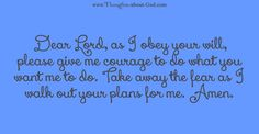 Dear Lord, as I obey your will, please give me courage to do what you want me to do. Take away the fear as I walk out your plans for me. Amen.