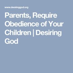 Parents, Require Obedience of Your Children | Desiring God